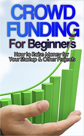 Crowdfunding: How to Raise Money for Your Startup and Other Projects!