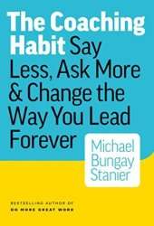 The Coaching Habit: Say Less, Ask More & Change the Way You Lead Forever Book Pdf