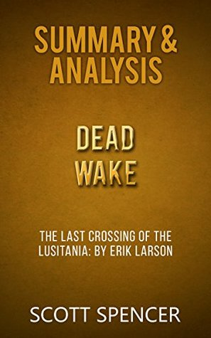 Summary & Analysis: Dead Wake - The Last Crossing of the Lusitania - by Erik Larson