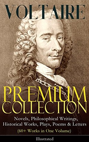 VOLTAIRE - Premium Collection: Novels, Philosophical Writings, Historical Works, Plays, Poems & Letters (60+ Works in One Volume) - Illustrated: Candide, ... the Atheist, Dialogues, Oedipus, Caesar…