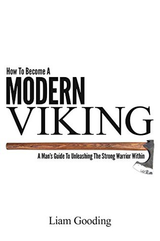 How To Become A Modern Viking: A Man's Guide To Unleashing
