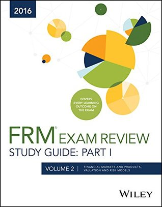 Wiley FRM Exam Review Study Guide 2016 Part I Volume 2: Financial Markets and Products, Valuation and Risk Models
