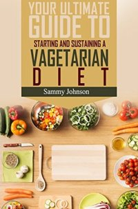 Vegetarian: Your Ultimate Guide To Starting And Sustaining A Vegetarian Diet