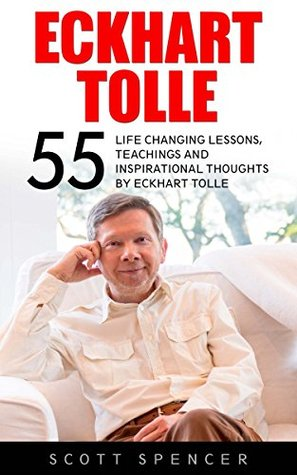 Eckhart Tolle: 55 Life Changing Lessons, Teachings And Inspirational Thoughts By Eckhart Tolle (The Power of Now, Stillness Speaks, A New Earth)