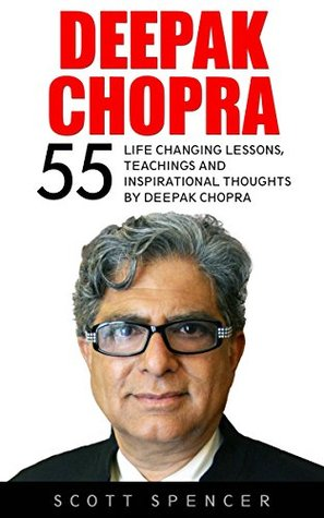 Deepak Chopra: 55 Life Changing Lessons, Teachings and Inspirational Thoughts by Deepak Chopra (Spirituality Books, The Book Of Secrets, Laws Of Success)