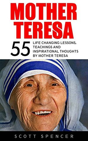 Mother Teresa: 55 Life Changing Lessons, Teachings and Inspirational Thoughts by Mother Teresa