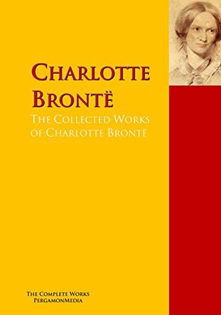 The Collected Works of Charlotte Brontë, Emily Bronte and Anne Bronte: Jane Eyre, Wuthering Heights, Villette, The Tenant of Wildfell Hall ...: The Complete ...