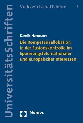 Die Kompetenzallokation in Der Fusionskontrolle Im Spannungsfeld Nationaler Und Europaischer Interessen