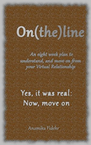 Understanding, Learning and Moving on from a Virtual Relationship: Yes, it was Real: Now Move On! An 8 Week Recovery Plan (On(the)Line Book 1)