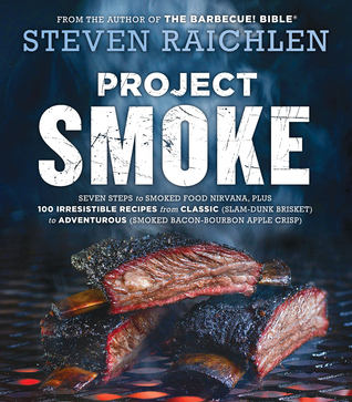Project Smoke: Seven Steps to Smoked Food Nirvana, Plus 100 Irresistible Recipes from Classic (Slam-Dunk Brisket) to Adventurous