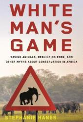White Man's Game: Saving Animals, Rebuilding Eden, and Other Myths of Conservation in Africa Book Pdf