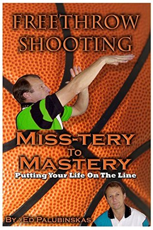 Freethrow Shooting-MISS-TERY to MASTERY..: PUTTING YOUR LIFE ON THE LINE (SECRETS TO PERFECT SHOOTING PRINCIPLES. Book 2)