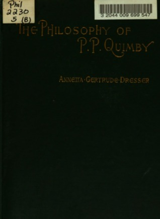 The Philosophy Of P. P. Quimby: With Selections From His Manuscripts And A Sketch Of His Life (1895)