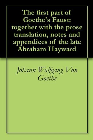 The first part of Goethe's Faust: together with the prose translation, notes and appendices of the late Abraham Hayward
