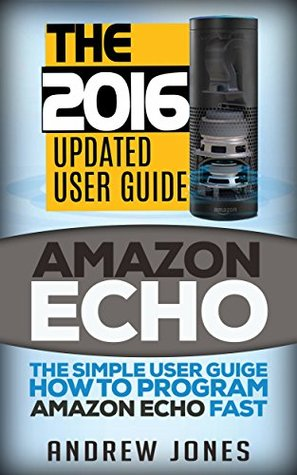 Amazon Echo: The Simple User Guide How to Program Amazon Echo Fast (Amazon Echo 2016,user manual,web services,by amazon,Free books,Free Movie,Alexa Kit) (Amazon Prime, smart devices, internet Book 5)