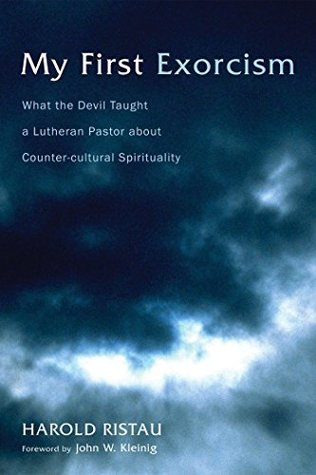 My First Exorcism: What the Devil Taught a Lutheran Pastor about Counter-cultural Spirituality