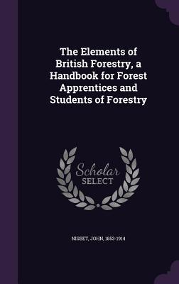 The Elements of British Forestry, a Handbook for Forest Apprentices and Students of Forestry
