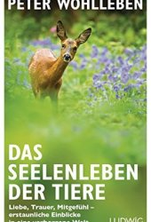 Das Seelenleben der Tiere: Liebe, Trauer, Mitgefühl - erstaunliche Einblicke in eine verborgene Welt Book Pdf