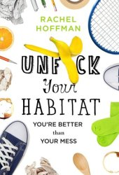 Unf*ck Your Habitat: You're Better Than Your Mess Book