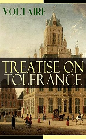 Treatise on Tolerance: From the French writer, historian and philosopher, famous for his wit, his attacks on the established Catholic Church, and his advocacy ... of religion and freedom of expression