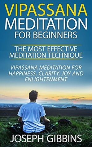 Vipassana Meditation for Beginners – The Most Effective Meditation Technique: Vipassana Meditation for Happiness, Clarity, Joy and Enlightenment