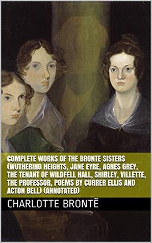 Complete Works of The Bronte Sisters (Wuthering Heights, Jane Eyre, Agnes Grey, The Tenant of Wildfell Hall, Shirley, Villette, The Professor, Poems by Currer Ellis and Acton Bell) (Annotated)