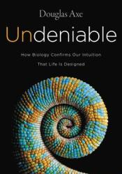 Undeniable: How Biology Confirms Our Intuition That Life Is Designed Pdf Book