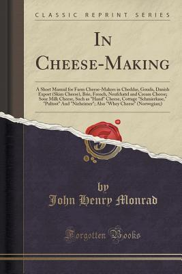 A. B. C. in Cheese-Making: A Short Manual for Farm Cheese-Makers in Cheddar, Gouda, Danish Export (Skim Cheese), Brie, French, Neufchatel and Cream Cheese; Sour Milk Cheese, Such as Hand Cheese, Cottage Schmierkase, Pultost and Nieheimer; Also Wh