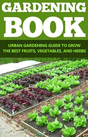 Horticulture: Gardening: Urban Gardening Guide (Greenhouse Plant Based Diet Growing Herbs)