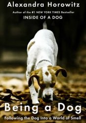 Being a Dog: Following the Dog Into a World of Smell Pdf Book