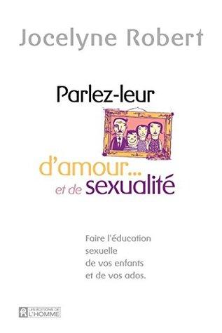 Parlez-leur d'amour et de sexualité: Faire l'éducation sexuelle de vos enfants et de vos ados