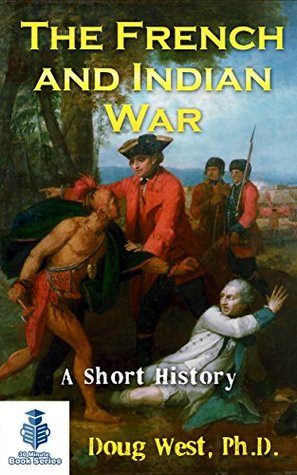 The French and Indian War - A Short History (30 Minute Book Series 15)
