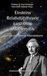 Einsteins Relativitätstheorie ganz ohne Mathematik: Spezielle und allgemeine Relativitätstheorie