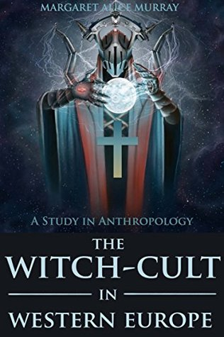THE WITCH-CULT IN WESTERN EUROPE: A Study in Anthropology (A Neo-paganism of Ritual Sacrifice based on European Folklore) - Annotated Wicca, Witchcraft and Paganism