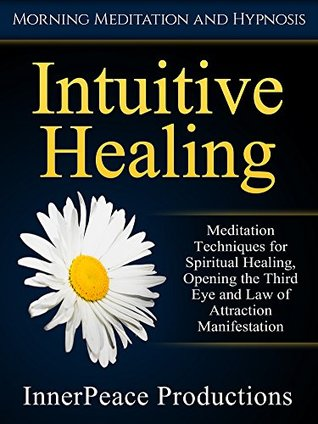 Intuitive Healing: Meditation Techniques for Spiritual Healing, Opening the Third Eye and Law of Attraction Manifestation via Morning Meditation and Hypnosis
