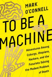 To Be a Machine : Adventures Among Cyborgs, Utopians, Hackers, and the Futurists Solving the Modest Problem of Death Book Pdf