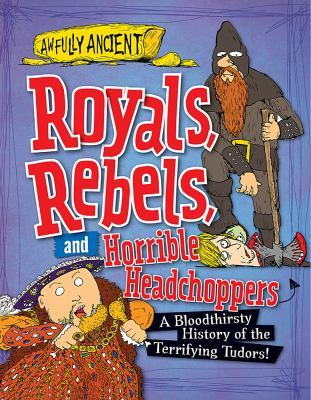 Royals, Rebels, and Horrible Headchoppers: A Bloodthirsty History of the Terrifying Tudors!