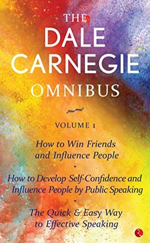 THE DALE CARNEGIE OMNIBUS VOLUME 1: How to Win Friends and Influence People | Develop Self-Confidence, Improve Public Speaking | The Quick & Easy Way to Effective Speaking |
