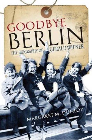 Goodbye Berlin: The Biography of Gerald Wiener