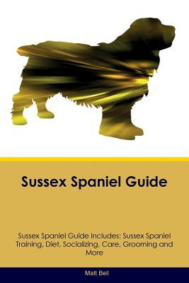 Sussex Spaniel Guide Sussex Spaniel Guide Includes: Sussex Spaniel Training, Diet, Socializing, Care, Grooming, Breeding and More