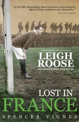 Lost in France: The Remarkable Life and Death of Leigh Roose, Football's First Superstar