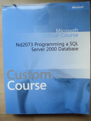 Microsoft Official Course 2073A: Programming a Microsoft SQL Server 2000 Database Course