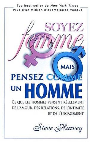 Soyez femme, mais pensez comme un homme: Ce que les hommes pensent réellement de l'amour, des relations, de l'intimité et de l'engagement