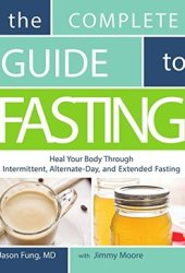 The Complete Guide to Fasting: Heal Your Body Through Intermittent, Alternate-Day, and Extended Fasting Book Pdf
