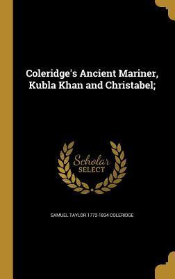Coleridge's Ancient Mariner, Kubla Khan and Christabel;