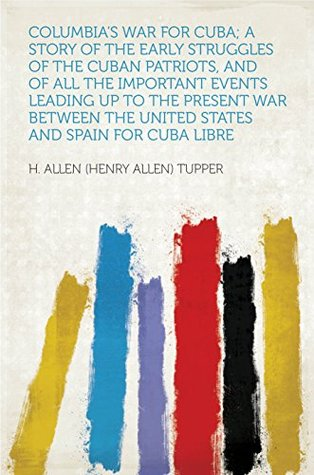 Columbia's War for Cuba; a Story of the Early Struggles of the Cuban Patriots, and of All the Important Events Leading Up to the Present War Between the United States and Spain for Cuba Libre