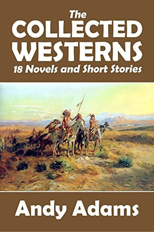 The Collected Westerns of Andy Adams: 18 Novels and Short Stories