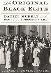 The Original Black Elite: Daniel Murray and the Story of a Forgotten Era Pdf Book