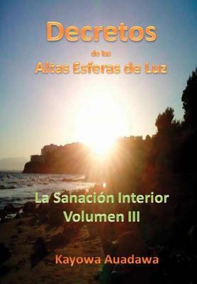Decretos de Las Altas Esferas de Luz. La Sanaci�n Interior. Volumen III