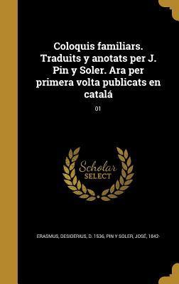 Coloquis Familiars. Traduits y Anotats Per J. Pin y Soler. Ara Per Primera VOLTA Publicats En Catala; 01